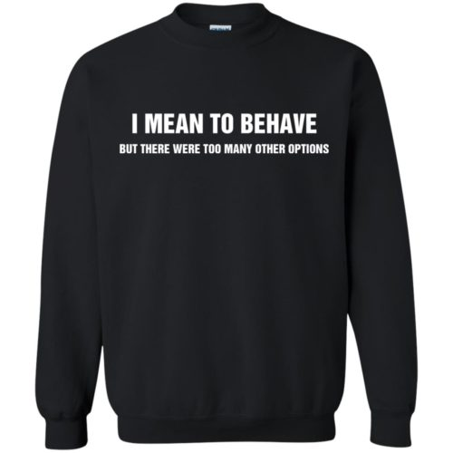 I meant to behave but there were too many other options t shirt, tank, ls