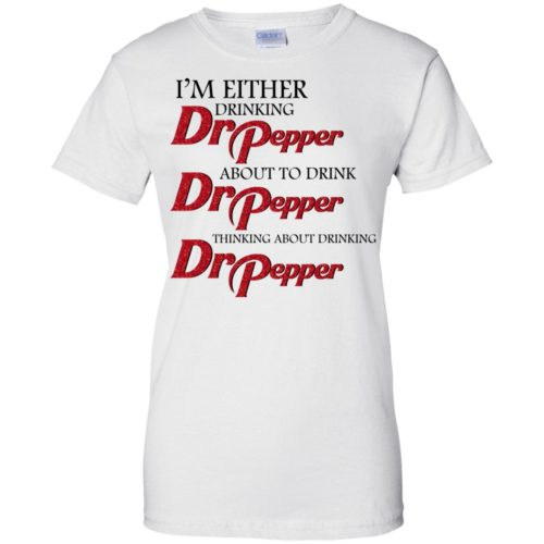 I'm either drinking Dr Pepper t shirt, tank, sweatshirt