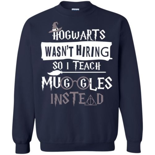 Hogwarts wasn't hiring so I teach muggles instead t shirt, ls, sweatshirt