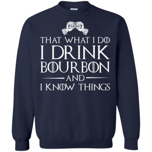 That what i do I drink bourbon and I know things t shirt, ls, sweatshirt