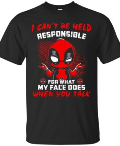 Deadpool I can't be held responsible for what my face does when you talk T shirt, Ls, Sweatshirt