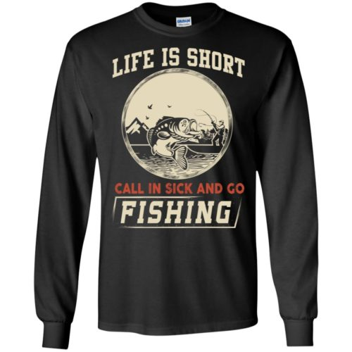Life is short Call in sick and go fishing t shirt, ls, hoodie