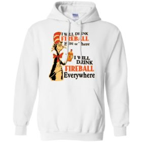 I will drink Fireball here or there I will drink fireball everywhere t shirt, ls, hoodie