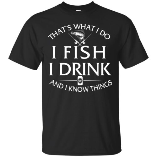 That's What I do I Fish I Drink and I know things T shirt, Ls, Sweatshirt