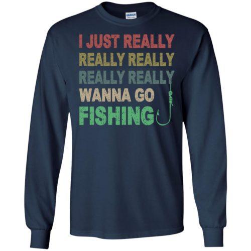 I just really really really really really wanna go fishing T shirt, Ls, Sweatshirt