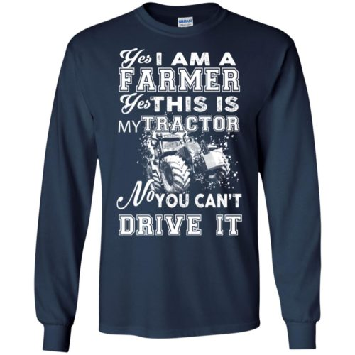 Yes I am a farmer You can't drive my tractor t shirt, ls, hoodie