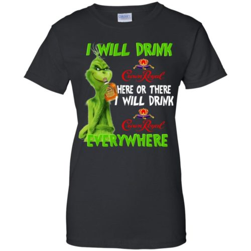 Ginch I will drink Crown Royal here or there I will drink Crown Royal everywhere T shirt, Ls, Sweatshirt