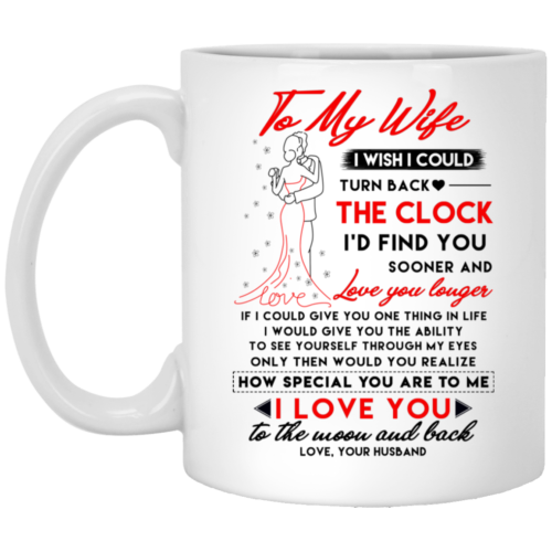 To my wife I wish I could turn back the clock I'd find you sooner and love you longer mugs
