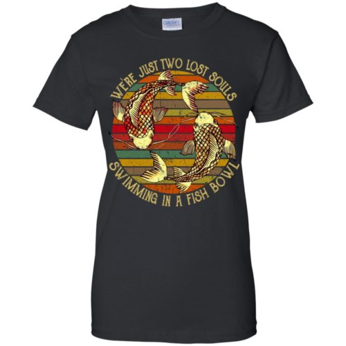 We're just two lost souls swimming in a fish bowl t shirt, ls, hoodie