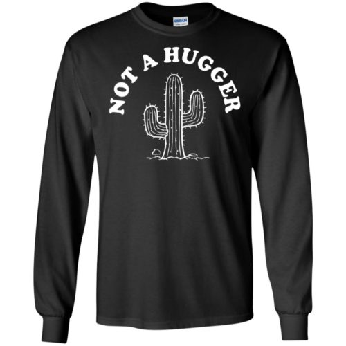 Cactus not a hugger t shirt, ls, hoodie