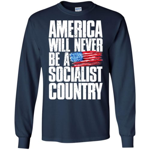 America will never be a socialist country t shirt, ls, hoodie