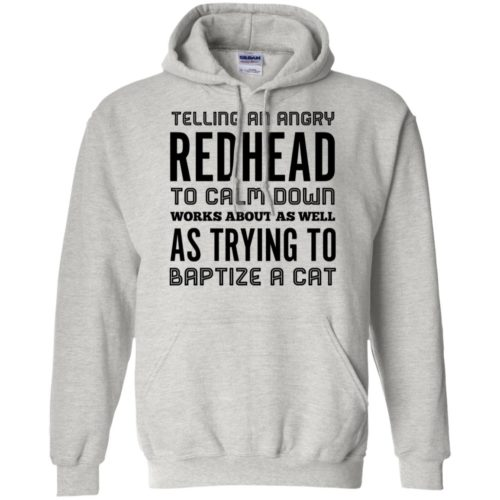 Telling an angry redhead to calm down works about as well as try to baptize a cat shirt