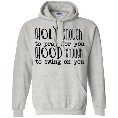 Holy enough to pray for you hood enough to swing on you t shirt, tank, hoodie