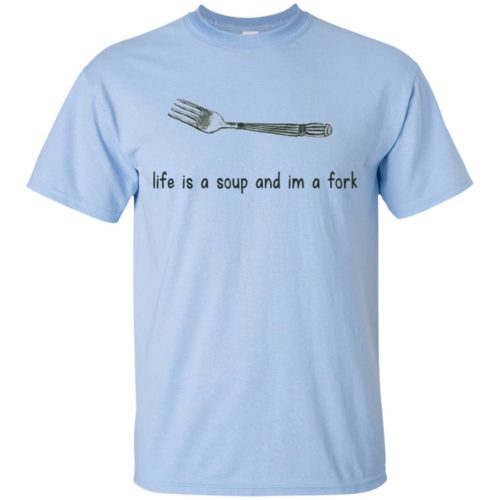 Life is a soup and am a fork t shirt, tank, hoodie