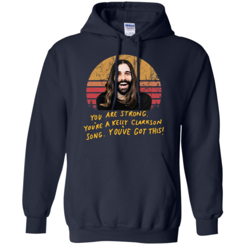 Jonathan Van Ness Queer Eye you are strong you're a Kelly Clarkson song you've got this t shirt, tank top, hoodie