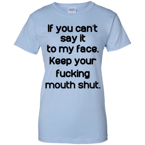 If you cant say it to my face keep your fucking mouth shut t shirt, tank, hoodie