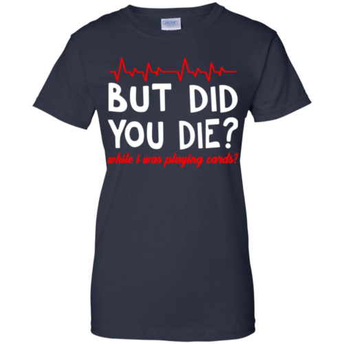 But did you die while I was playing cards t shirt, tank, hoodie