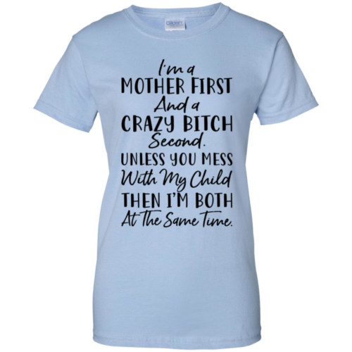 I'm a mother first and a crazy bitch second unless you mes with my child then I'm both at the same time shirt