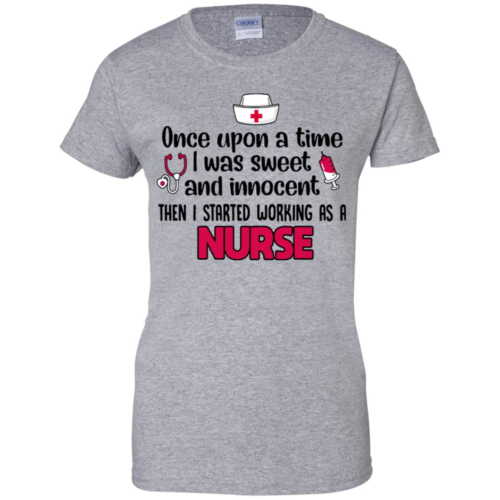 I was sweet and innocent then I started working as a nurse hoodie, t shirt