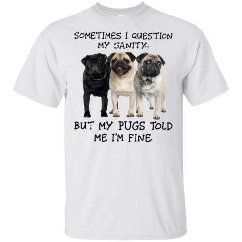 I question my sanity but my pugs told me I'm fine hoodie, t shirt