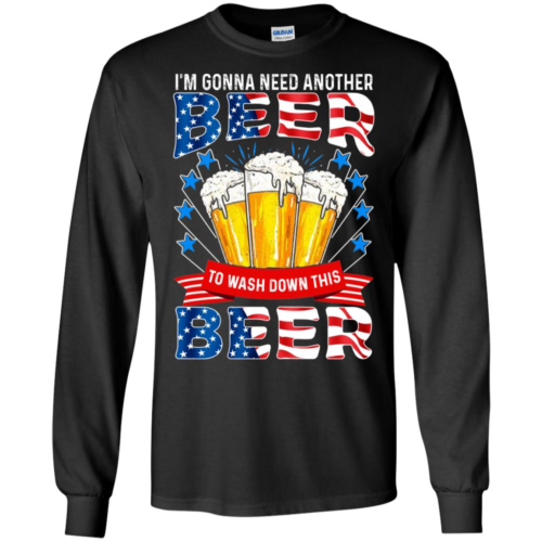 4th of July I'm gonna need another beer to wash down this beer hoodie, t shirt