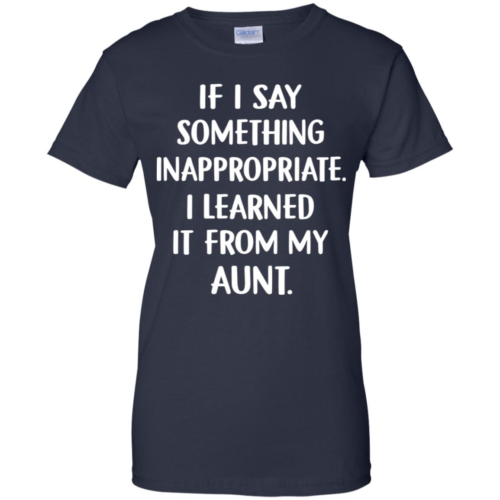 If I say something inappropriate I learned it from my aunt hoodie, t shirt