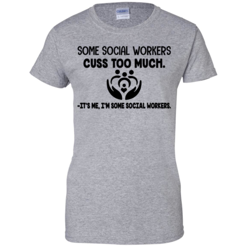 Some social workers cuss too much it's me I'm some social workers hoodie, t shirt