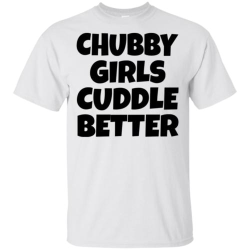 Chubby girls cuddle better hoodie, t shirt