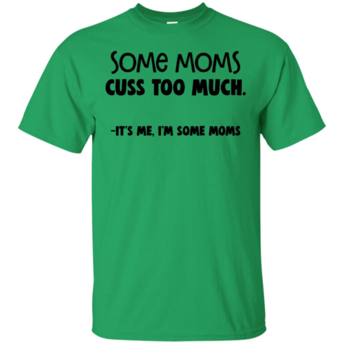 Some moms cuss too much it's me I'm some moms t shirt