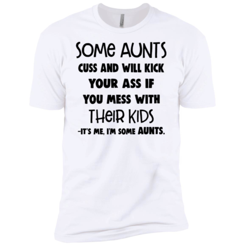 Some aunts cuss and will kick your ass if you mess with their kids it's me I'm some aunts shirt