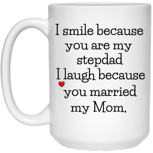 I smile because you are my stepdad I laugh because you married my mom mugs