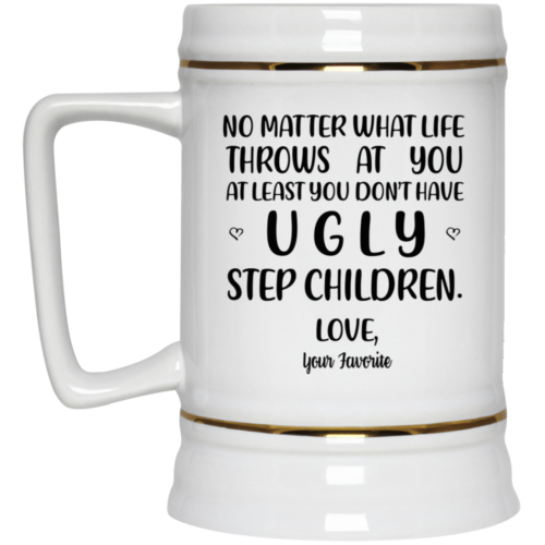 No matter what at least you don't have ugly step children mugs