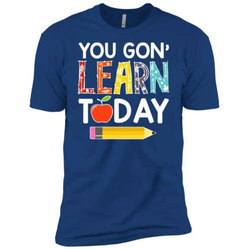Teacher You gon' learn today hoodie, ls, t shirt