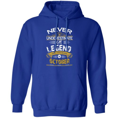 Never underestimate a legend born in October hoodie, ls, t shirt