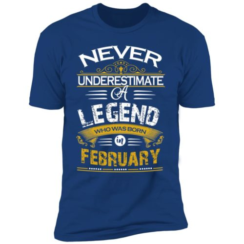 Never underestimate a legend born in February hoodie, ls, t shirt