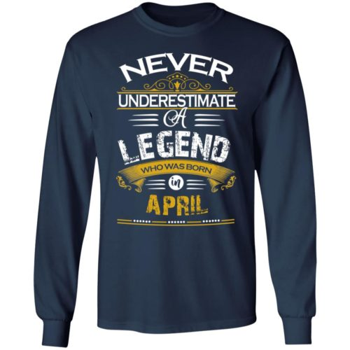 Never underestimate a legend born in April hoodie, ls, t shirt