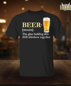 Beer The Glue Holding This 2020 Shitshow Together T Shirt