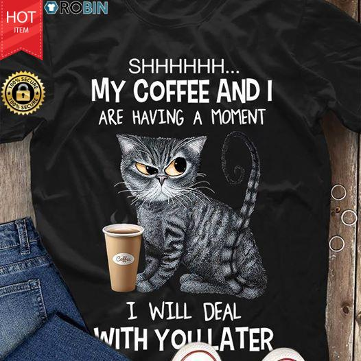 Cat Shhh My Coffee And I Are Having A Moment I Will Deal With You Later T Shirt