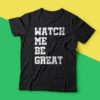 Watch Me Be Great T-Shirt