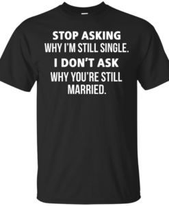 Awesome Tees: Funny - Stop asking why i am still single, i don't ask you are still married T-shirt,Tank top & Hoodies