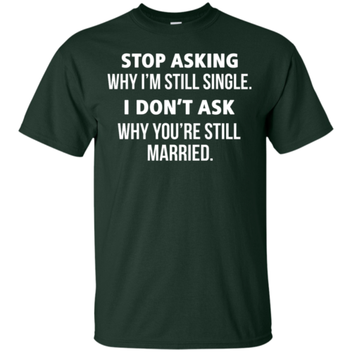 Awesome Tees: Funny Stop asking why i am still single, i don't ask you are still married T shirt,Tank top & Hoodies