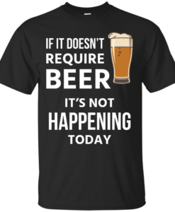 Love beer Shirts - If doesn't require beer it's not happening today T-shirt,Tank top & Hoodies