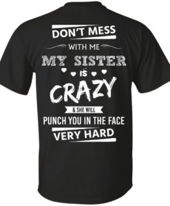 Funny Shirts - Don't mess with me,my sister is crazy & she will punch you in the face very hard T-shirt,Tank top & Hoodies