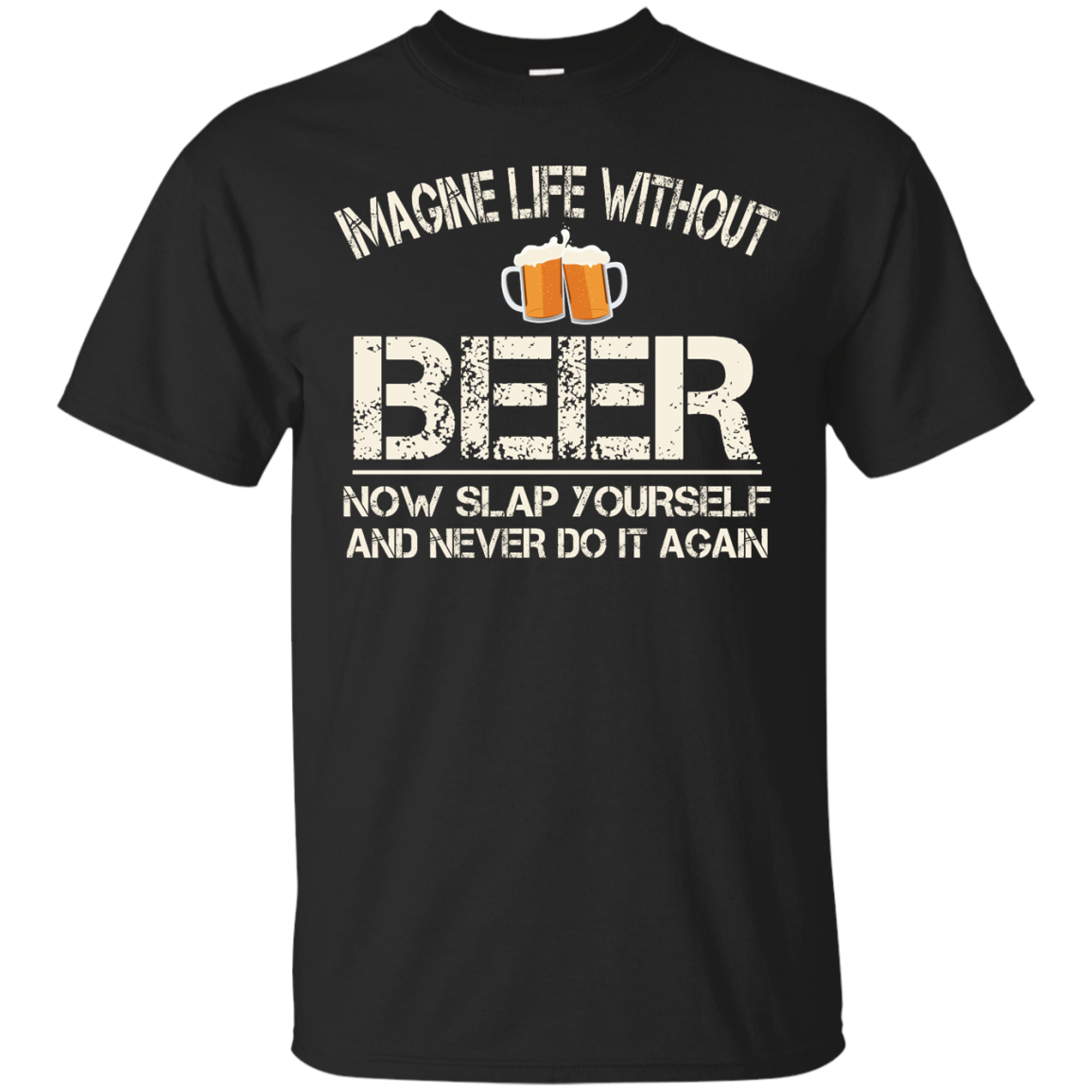 Love Beer Shirts Imagine life without beer now slap yourself and never do it again T shirt,Tank top & Hoodies