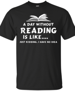 A day without reading is like, justkidding i have no dea T-shirt,Tank top & Hoodies