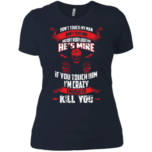 Don't touch my man,He's mine,If you touch him i'm crazy enough to kill you T shirt,Tank top & Hoodies