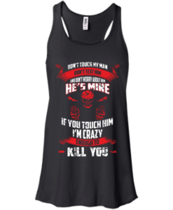 Don't touch my man,He's mine,If you touch him i'm crazy enough to kill you T-shirt,Tank top & Hoodies