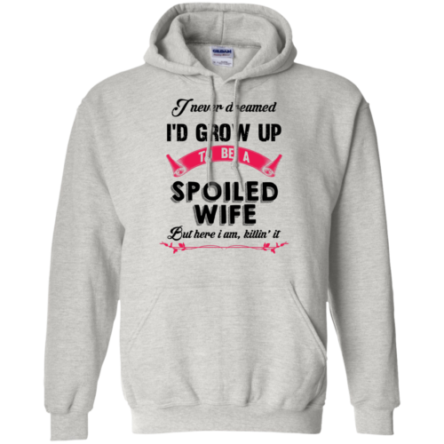 I never dreamed i'd grow up to be a spoiled wife,But here i am,killin it T shirt,Tank top & Hoodies