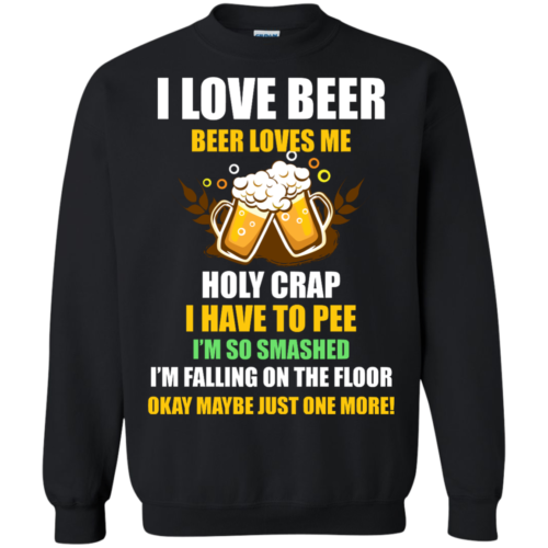 I love beer shirts Beer loves me Holy crap I have to pee Okay maybe just more one t shirt,tank,sweater,hoodie