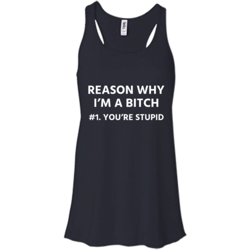 Funny Reason why I'm a bitch You're stupid #1 t shirt,tank,hoodie,sweater